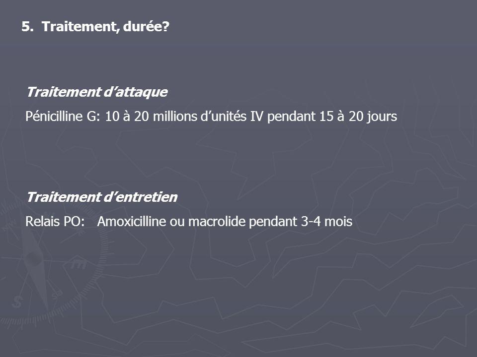 5. Traitement, durée Traitement d'attaque. Pénicilline G: 10 à 20 millions d'unités IV pendant 15 à 20 jours.