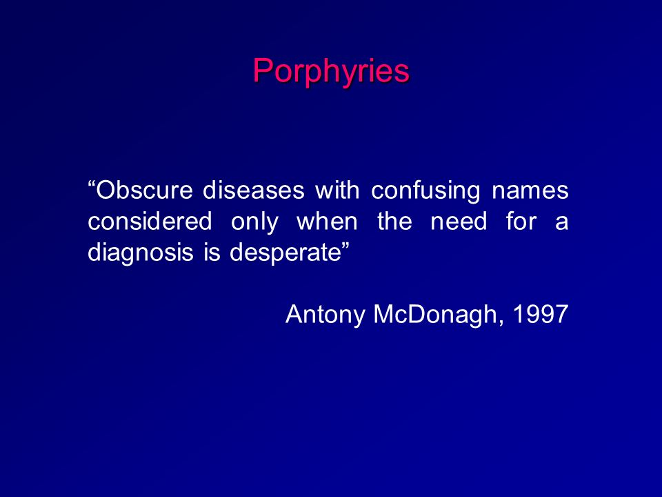 Porphyries Obscure diseases with confusing names considered only when the need for a diagnosis is desperate