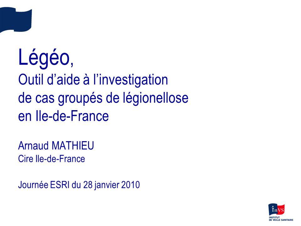 Légéo, Outil d'aide à l'investigation de cas groupés de légionellose en Ile-de-France Arnaud MATHIEU Cire Ile-de-France Journée ESRI du 28 janvier 2010