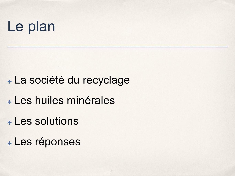 Le plan La société du recyclage Les huiles minérales Les solutions