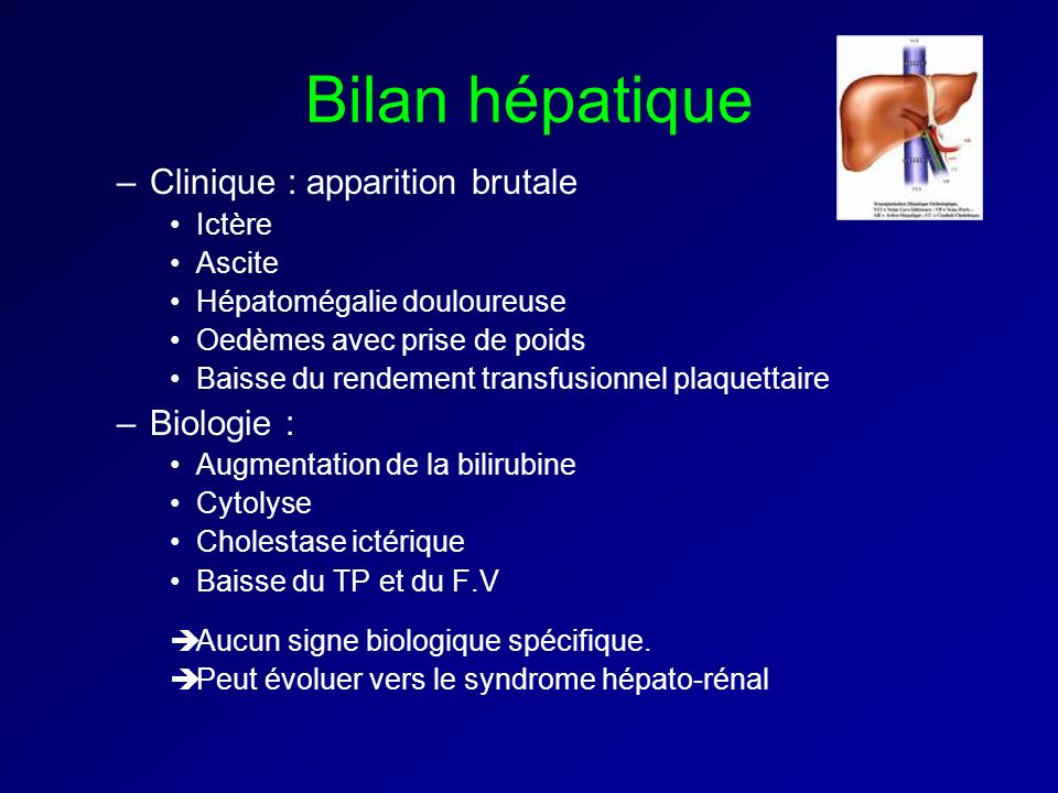 Bilan hépatique Clinique : apparition brutale Biologie : Ictère Ascite