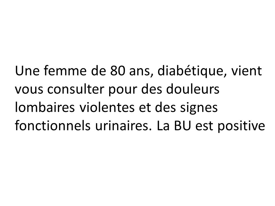 Une femme de 80 ans, diabétique, vient vous consulter pour des douleurs lombaires violentes et des signes fonctionnels urinaires.