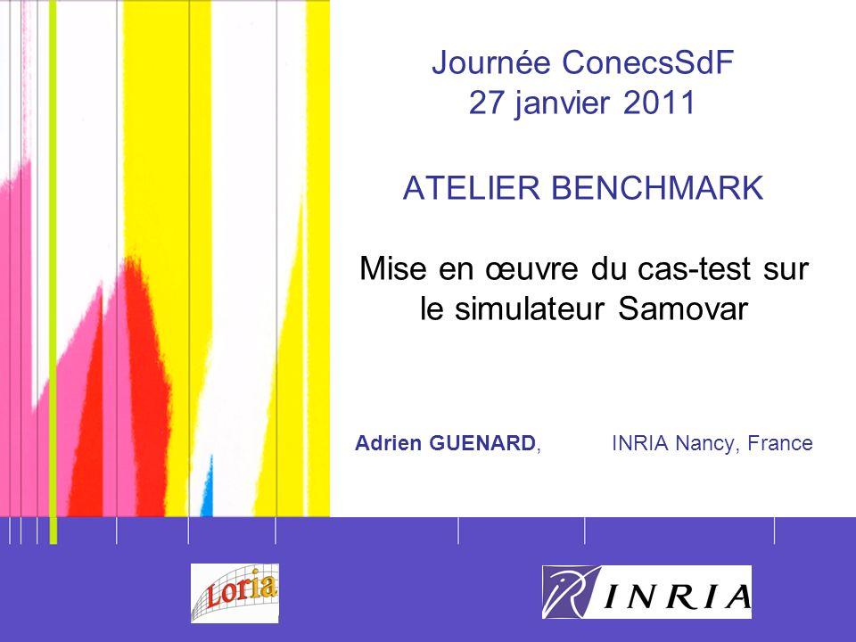 Journée ConecsSdF 27 janvier 2011 ATELIER BENCHMARK Mise en œuvre du cas-test sur le simulateur Samovar Adrien GUENARD, INRIA Nancy, France