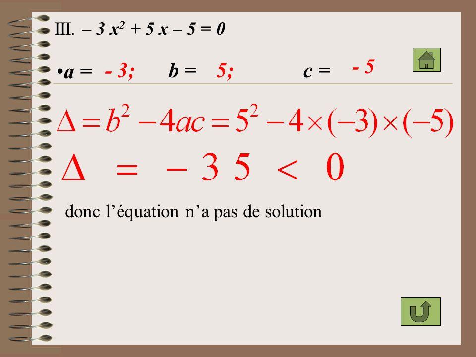 III. – 3 x2 + 5 x – 5 = 0 - 5 a = - 3; b = 5; c = donc l'équation n'a pas de solution