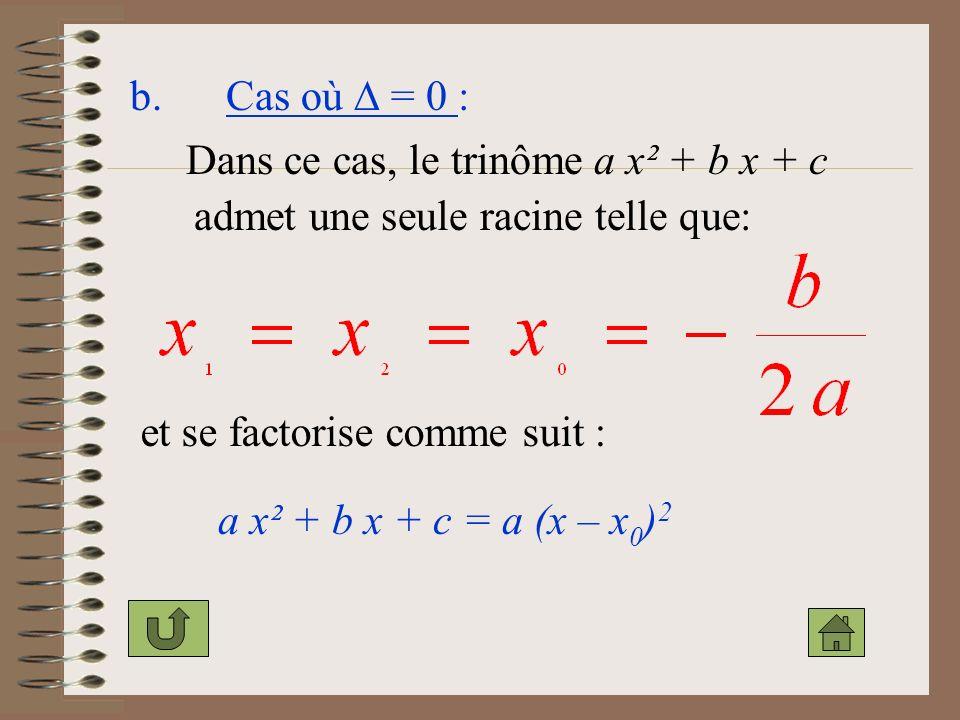 b. Cas où  = 0 : Dans ce cas, le trinôme a x² + b x + c. admet une seule racine telle que: et se factorise comme suit :