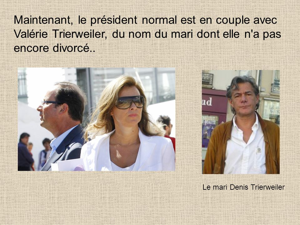 Maintenant, le président normal est en couple avec Valérie Trierweiler, du nom du mari dont elle n a pas encore divorcé..