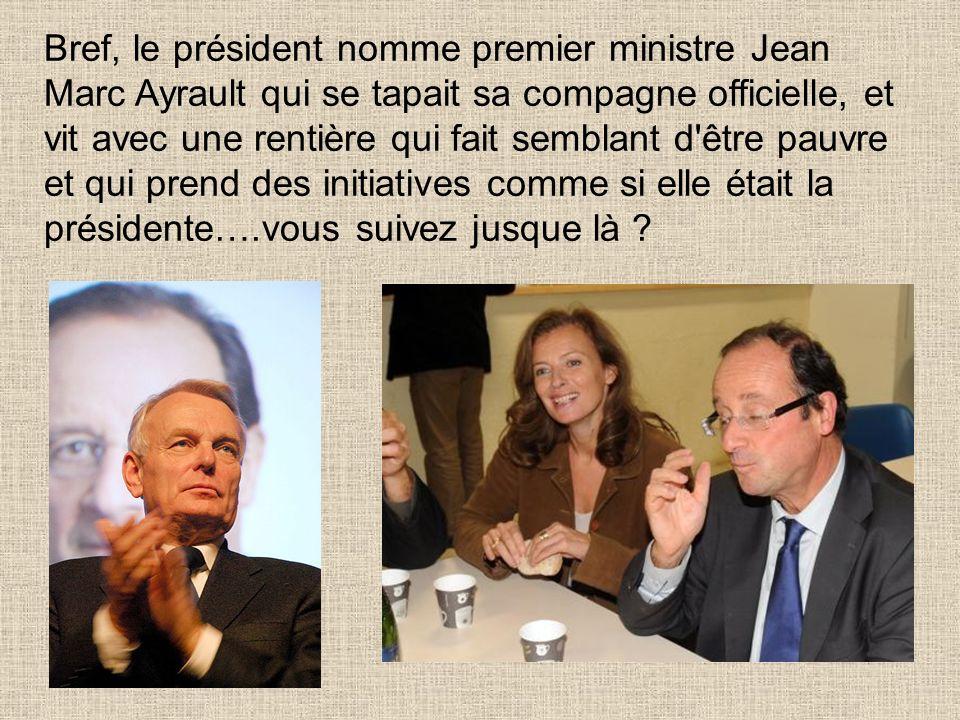 Bref, le président nomme premier ministre Jean Marc Ayrault qui se tapait sa compagne officielle, et vit avec une rentière qui fait semblant d être pauvre et qui prend des initiatives comme si elle était la présidente….vous suivez jusque là