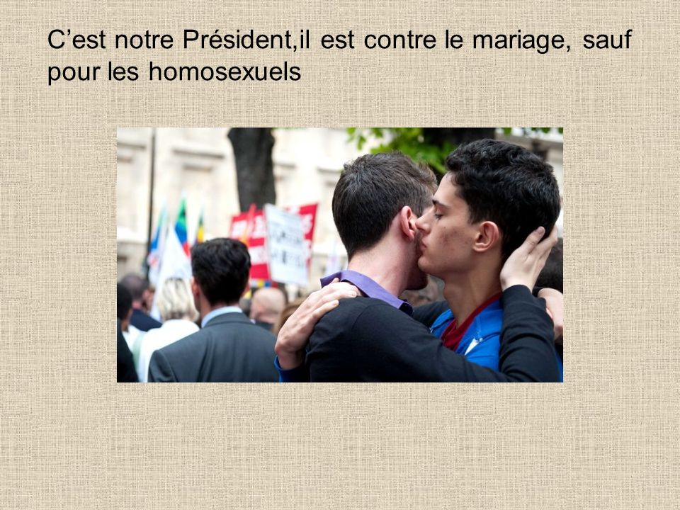 C'est notre Président,il est contre le mariage, sauf pour les homosexuels