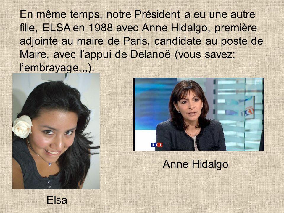En même temps, notre Président a eu une autre fille, ELSA en 1988 avec Anne Hidalgo, première adjointe au maire de Paris, candidate au poste de Maire, avec l'appui de Delanoë (vous savez; l'embrayage,,,).