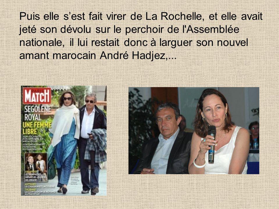 Puis elle s'est fait virer de La Rochelle, et elle avait jeté son dévolu sur le perchoir de l Assemblée nationale, il lui restait donc à larguer son nouvel amant marocain André Hadjez,...