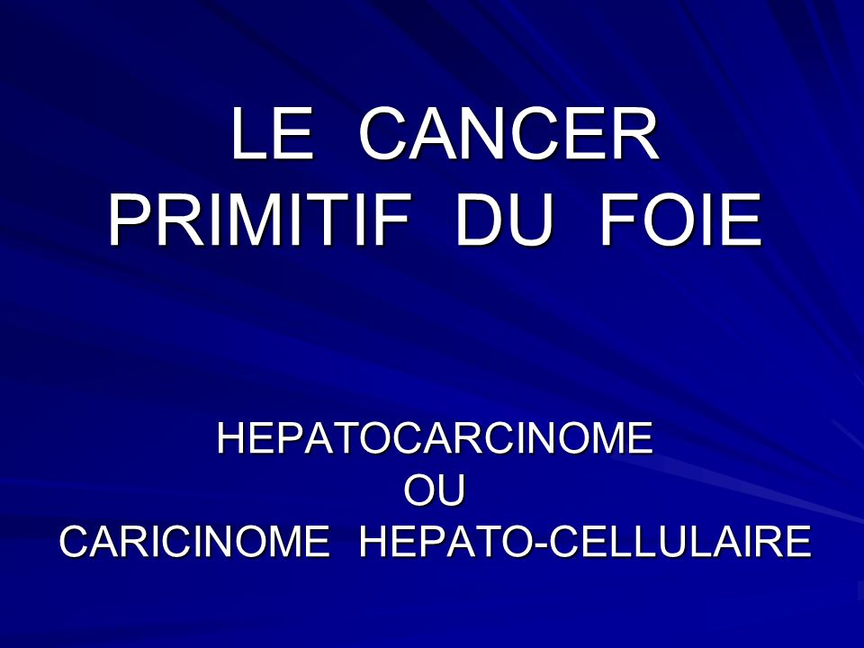 LE CANCER PRIMITIF DU FOIE HEPATOCARCINOME OU CARICINOME HEPATO-CELLULAIRE