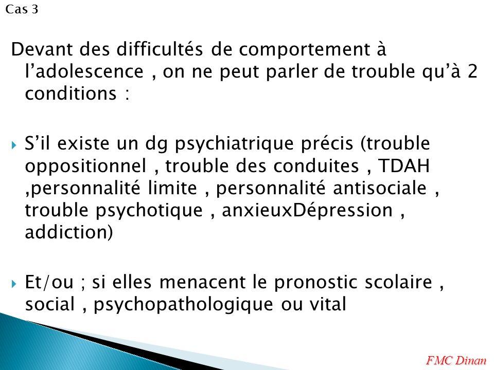 Cas 3 Devant des difficultés de comportement à l'adolescence , on ne peut parler de trouble qu'à 2 conditions :