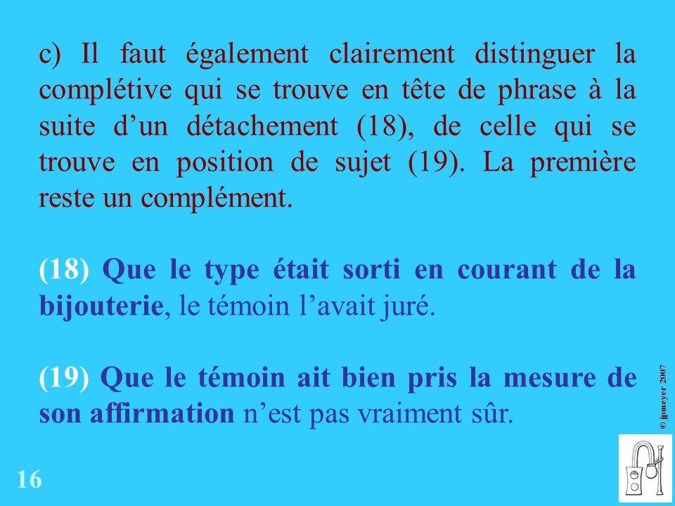c) Il faut également clairement distinguer la complétive qui se trouve en tête de phrase à la suite d'un détachement (18), de celle qui se trouve en position de sujet (19). La première reste un complément.