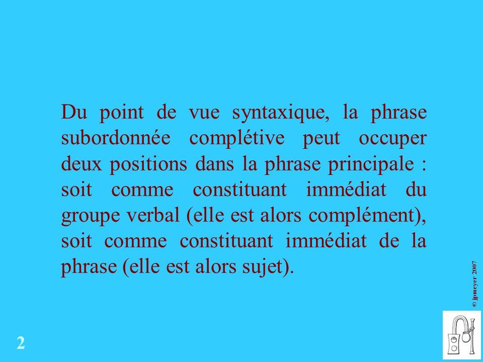 Du point de vue syntaxique, la phrase subordonnée complétive peut occuper deux positions dans la phrase principale : soit comme constituant immédiat du groupe verbal (elle est alors complément), soit comme constituant immédiat de la phrase (elle est alors sujet).
