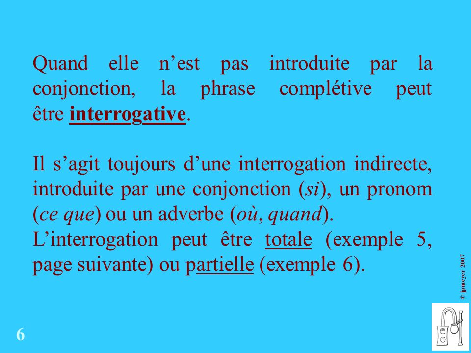 Quand elle n'est pas introduite par la conjonction, la phrase complétive peut être interrogative.