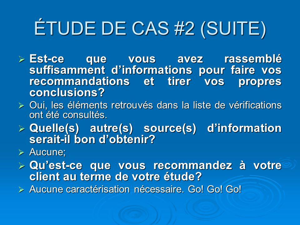 ÉTUDE DE CAS #2 (SUITE) Est-ce que vous avez rassemblé suffisamment d'informations pour faire vos recommandations et tirer vos propres conclusions