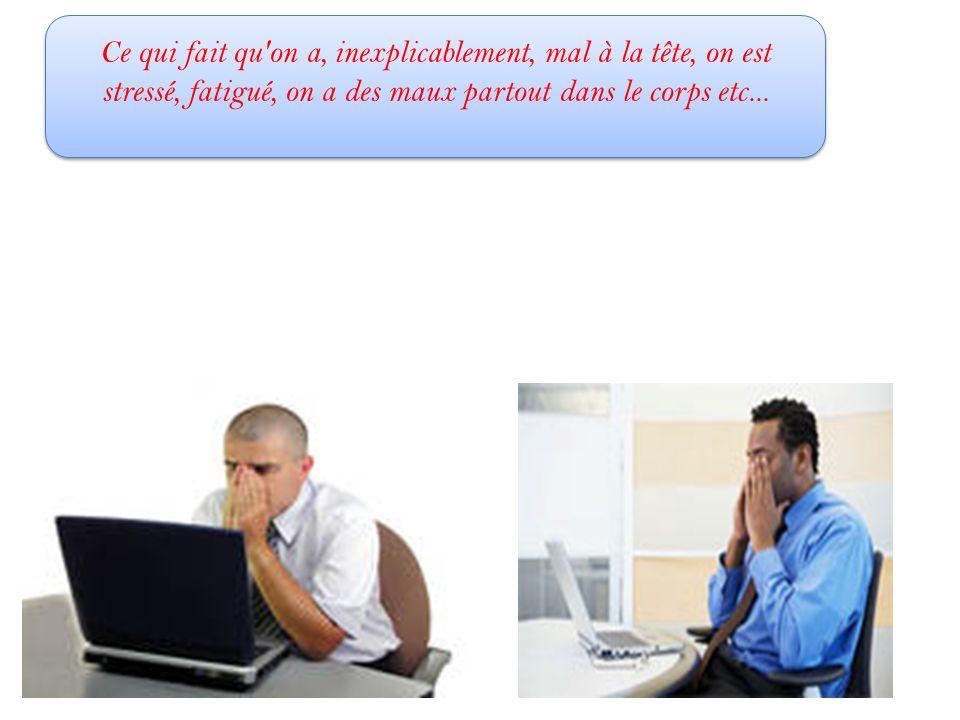 Ce qui fait qu on a, inexplicablement, mal à la tête, on est stressé, fatigué, on a des maux partout dans le corps etc...