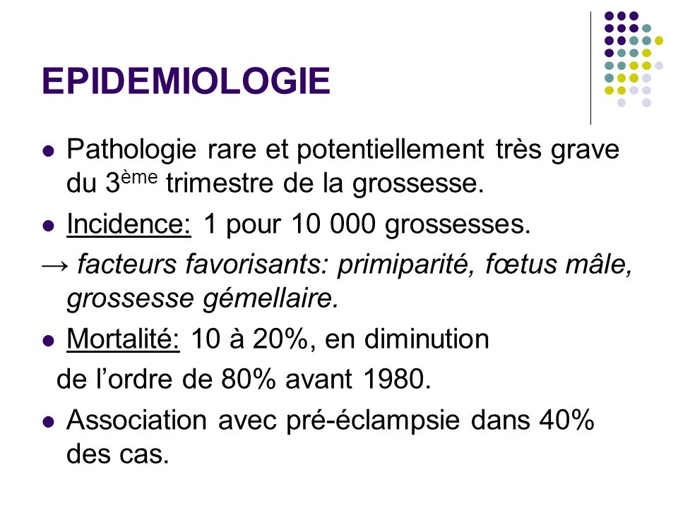EPIDEMIOLOGIE Pathologie rare et potentiellement très grave du 3ème trimestre de la grossesse. Incidence: 1 pour 10 000 grossesses.