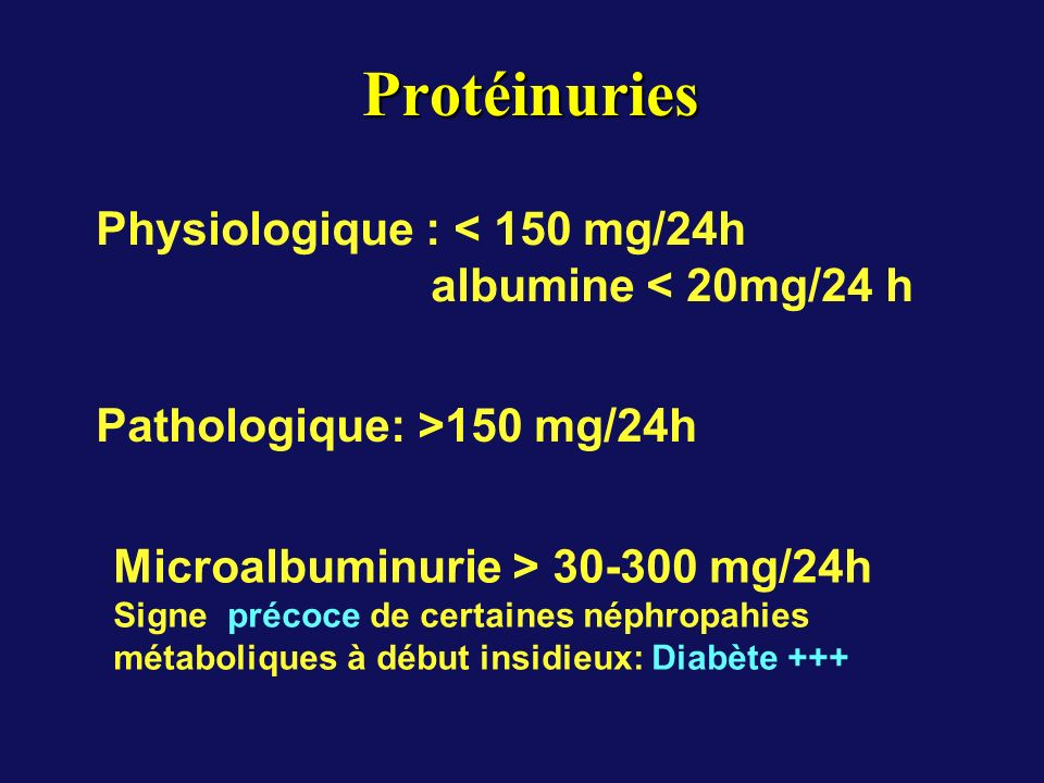 Protéinuries Physiologique : < 150 mg/24h albumine < 20mg/24 h