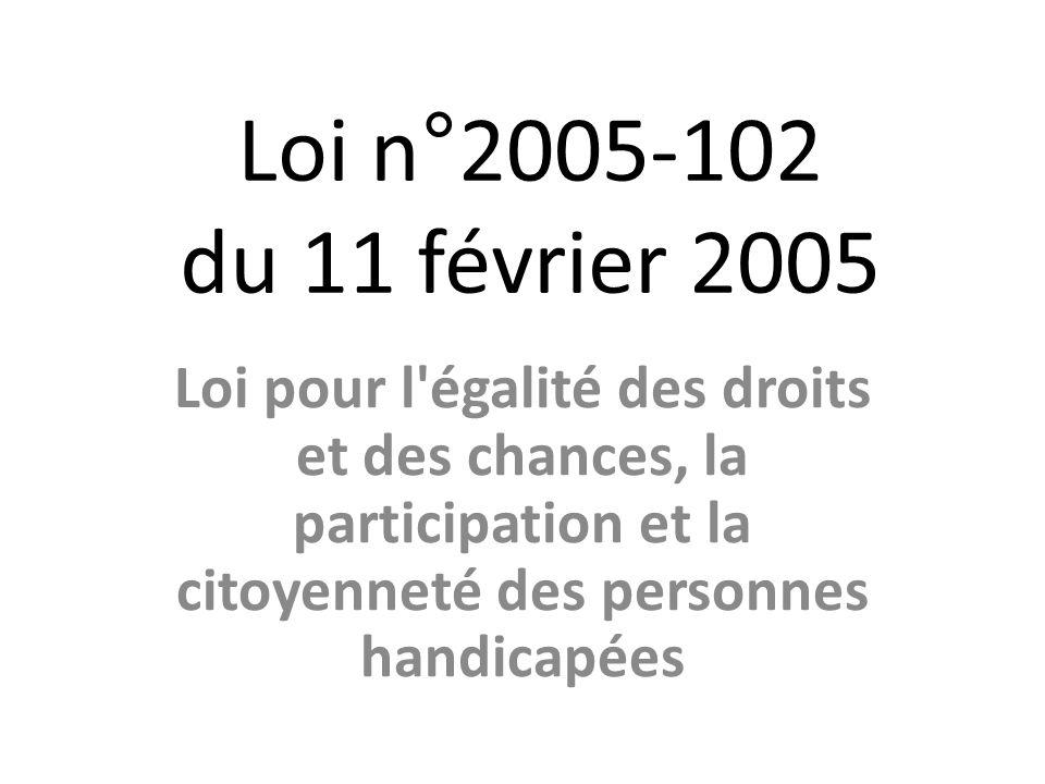 Loi n°2005-102 du 11 février 2005 Loi pour l égalité des droits et des chances, la participation et la citoyenneté des personnes handicapées.