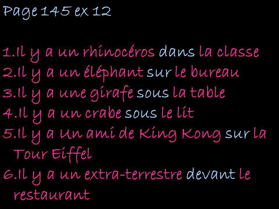 Page 145 ex 12 Il y a un rhinocéros dans la classe. Il y a un éléphant sur le bureau. Il y a une girafe sous la table.