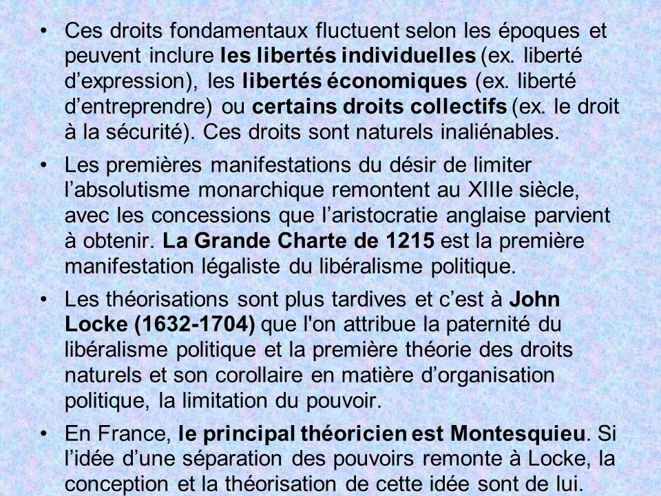 Ces droits fondamentaux fluctuent selon les époques et peuvent inclure les libertés individuelles (ex. liberté d'expression), les libertés économiques (ex. liberté d'entreprendre) ou certains droits collectifs (ex. le droit à la sécurité). Ces droits sont naturels inaliénables.
