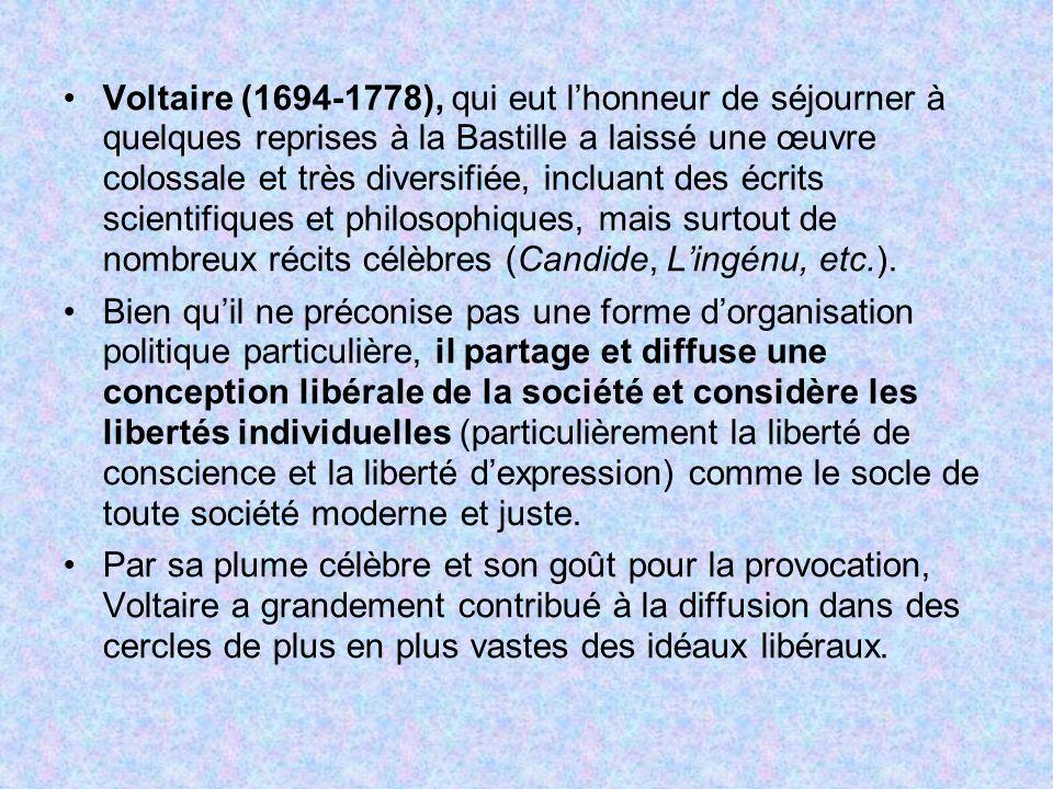 Voltaire (1694-1778), qui eut l'honneur de séjourner à quelques reprises à la Bastille a laissé une œuvre colossale et très diversifiée, incluant des écrits scientifiques et philosophiques, mais surtout de nombreux récits célèbres (Candide, L'ingénu, etc.).