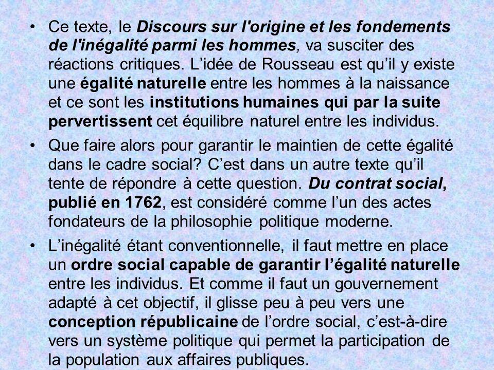 Ce texte, le Discours sur l origine et les fondements de l inégalité parmi les hommes, va susciter des réactions critiques. L'idée de Rousseau est qu'il y existe une égalité naturelle entre les hommes à la naissance et ce sont les institutions humaines qui par la suite pervertissent cet équilibre naturel entre les individus.