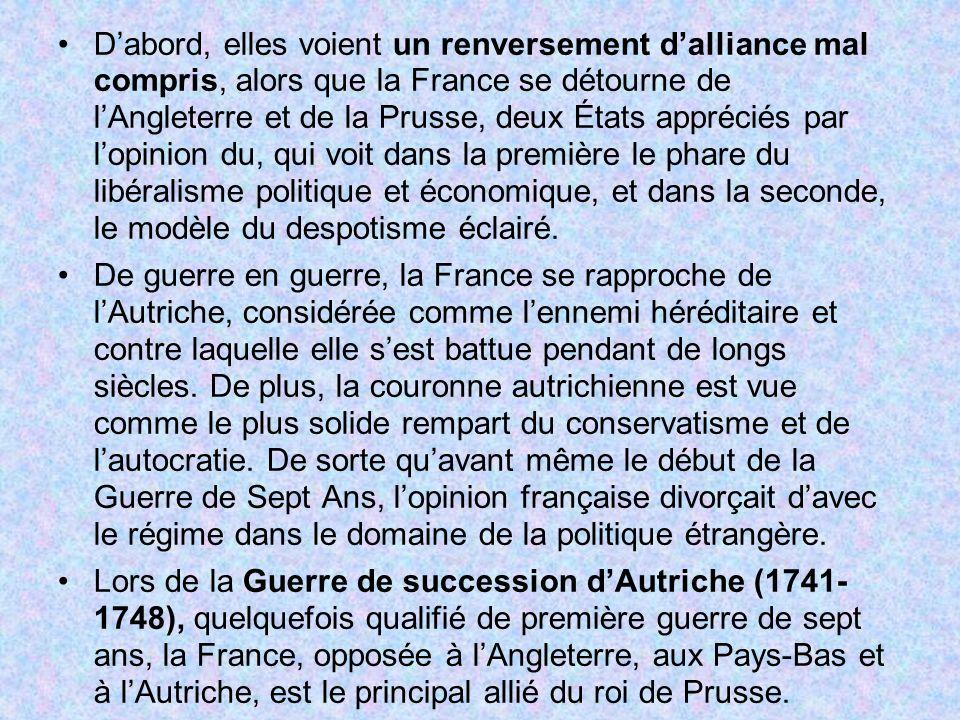 D'abord, elles voient un renversement d'alliance mal compris, alors que la France se détourne de l'Angleterre et de la Prusse, deux États appréciés par l'opinion du, qui voit dans la première le phare du libéralisme politique et économique, et dans la seconde, le modèle du despotisme éclairé.