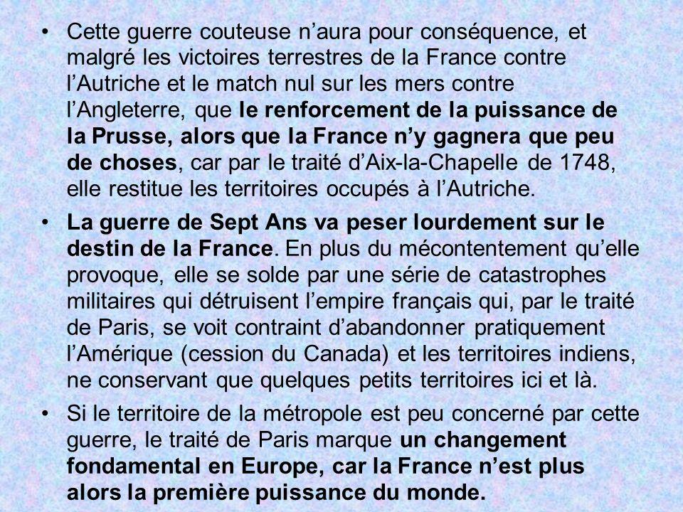 Cette guerre couteuse n'aura pour conséquence, et malgré les victoires terrestres de la France contre l'Autriche et le match nul sur les mers contre l'Angleterre, que le renforcement de la puissance de la Prusse, alors que la France n'y gagnera que peu de choses, car par le traité d'Aix-la-Chapelle de 1748, elle restitue les territoires occupés à l'Autriche.