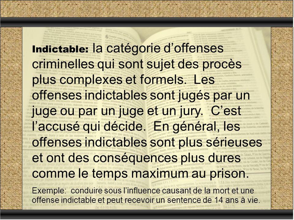 Indictable: la catégorie d'offenses criminelles qui sont sujet des procès plus complexes et formels. Les offenses indictables sont jugés par un juge ou par un juge et un jury. C'est l'accusé qui décide. En général, les offenses indictables sont plus sérieuses et ont des conséquences plus dures comme le temps maximum au prison.
