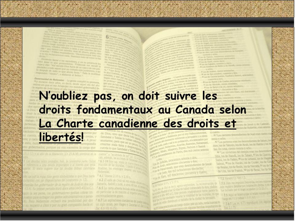 N'oubliez pas, on doit suivre les droits fondamentaux au Canada selon La Charte canadienne des droits et libertés!