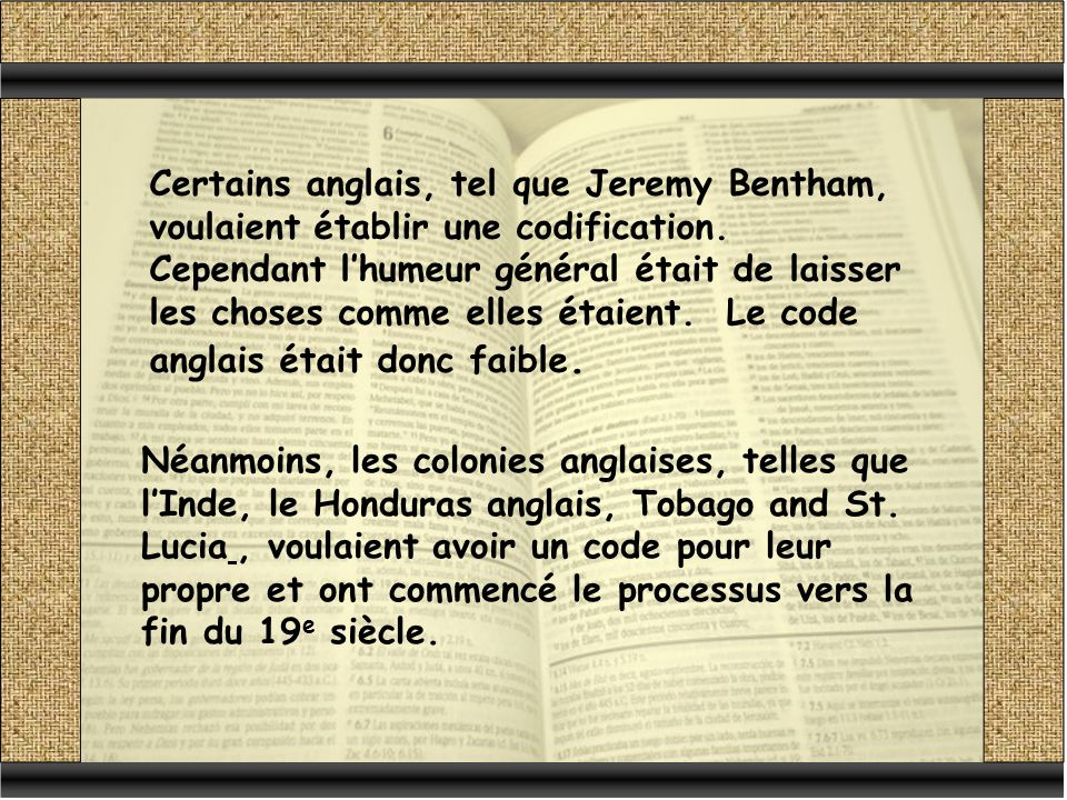 Certains anglais, tel que Jeremy Bentham, voulaient établir une codification. Cependant l'humeur général était de laisser les choses comme elles étaient. Le code anglais était donc faible.