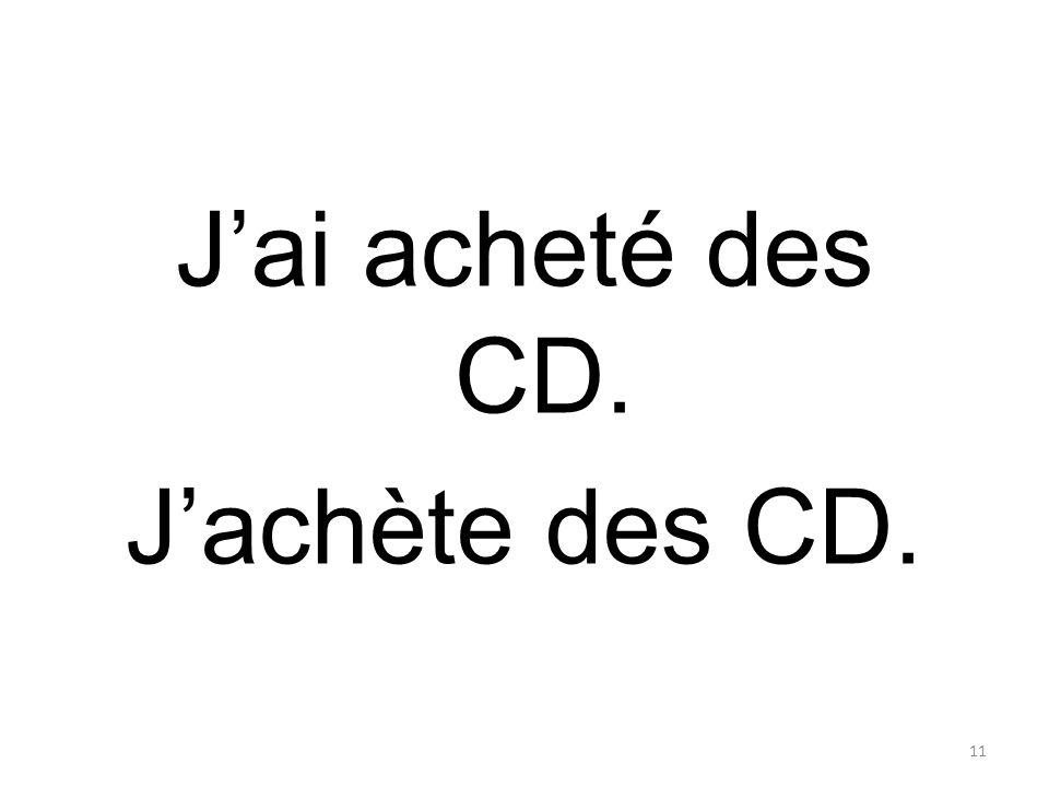 J'ai acheté des CD. J'achète des CD. 11