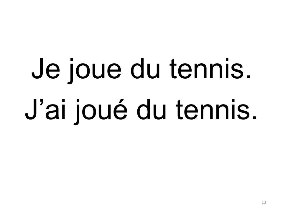 Je joue du tennis. J'ai joué du tennis. 13