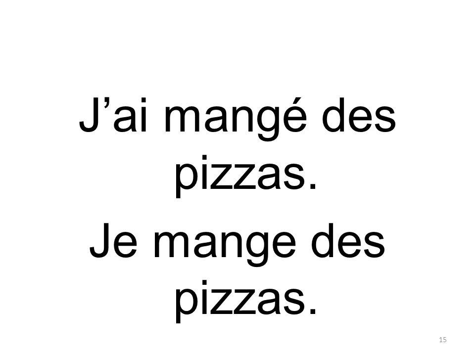 J'ai mangé des pizzas. Je mange des pizzas. 15