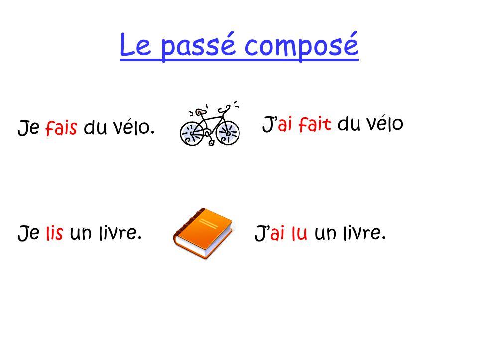Le passé composé J'ai fait du vélo Je fais du vélo. Je lis un livre.