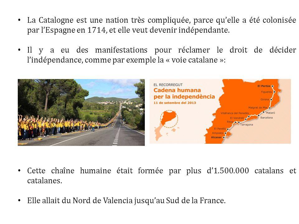 La Catalogne est une nation très compliquée, parce qu'elle a été colonisée par l'Espagne en 1714, et elle veut devenir indépendante.