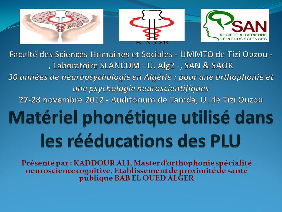 Faculté des Sciences Humaines et Sociales - UMMTO de Tizi Ouzou -, Laboratoire SLANCOM - U. Alg2 -, SAN & SAOR 30 années de neuropsychologie en Algérie : pour une orthophonie et une psychologie neuroscientifiques 27-28 novembre 2012 - Auditorium de Tamda, U. de Tizi Ouzou Matériel phonétique utilisé dans les rééducations des PLU