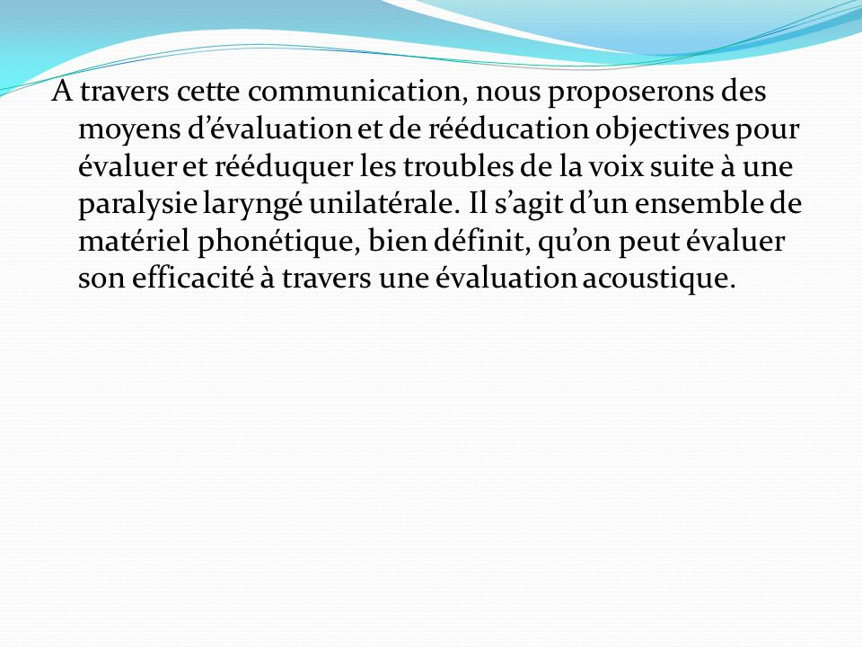 A travers cette communication, nous proposerons des moyens d'évaluation et de rééducation objectives pour évaluer et rééduquer les troubles de la voix suite à une paralysie laryngé unilatérale.