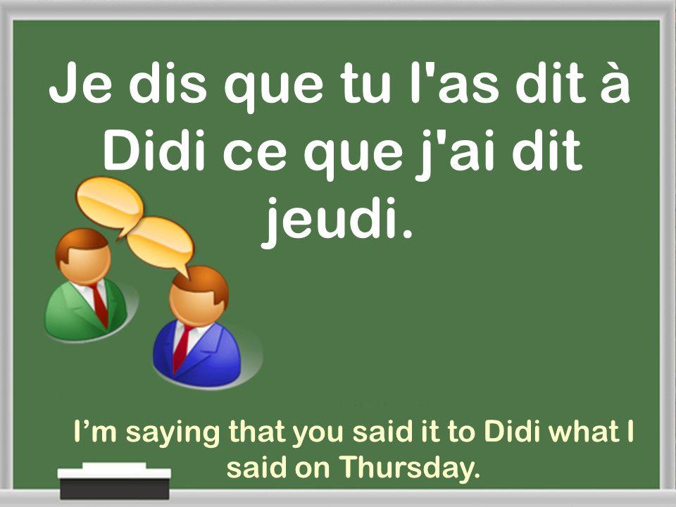 Je dis que tu l as dit à Didi ce que j ai dit jeudi.