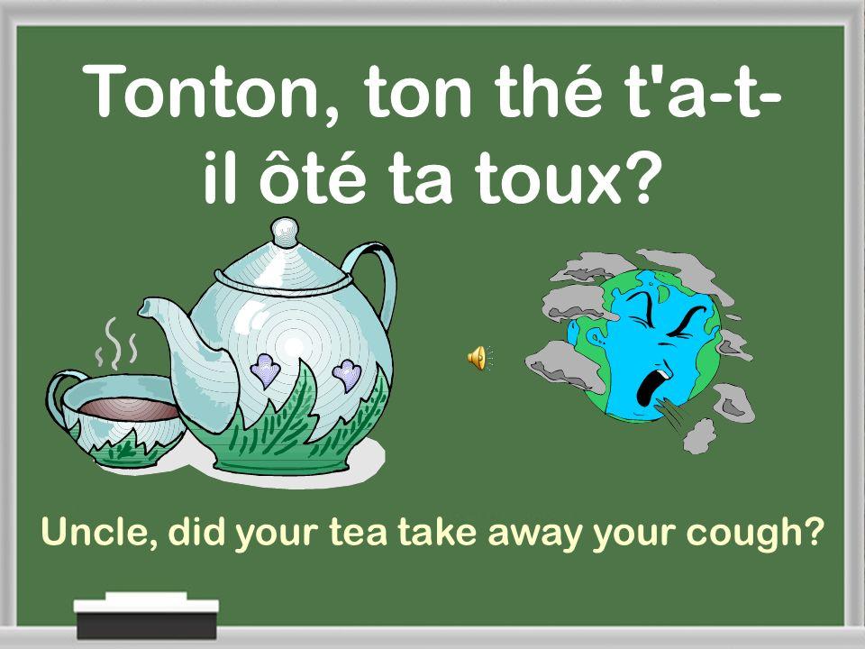 Tonton, ton thé t a-t-il ôté ta toux