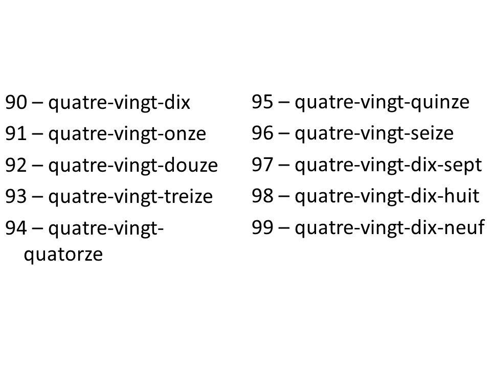 90 – quatre-vingt-dix 91 – quatre-vingt-onze 92 – quatre-vingt-douze 93 – quatre-vingt-treize 94 – quatre-vingt-quatorze