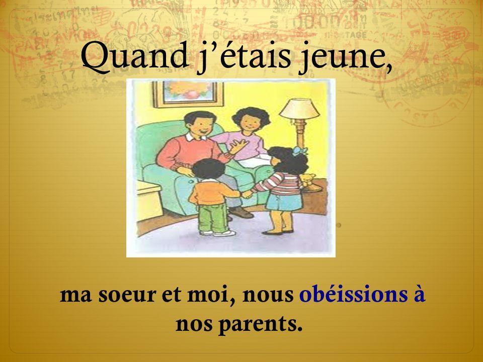 ma soeur et moi, nous obéissions à nos parents.