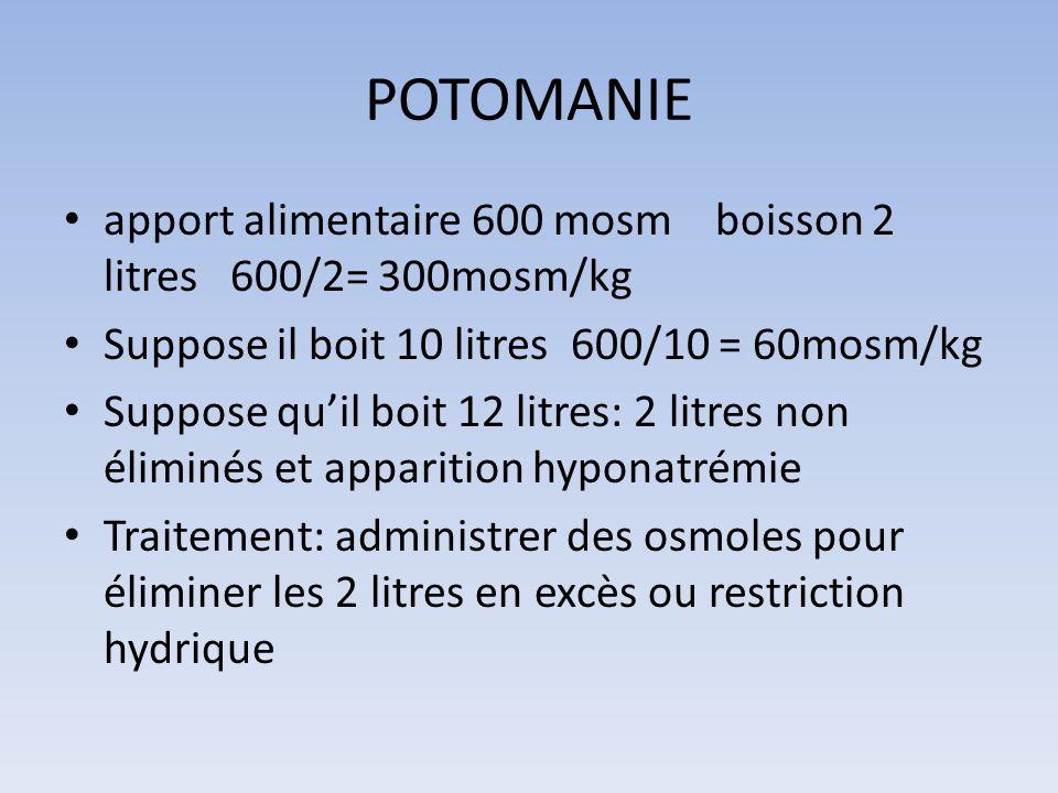 POTOMANIE apport alimentaire 600 mosm boisson 2 litres 600/2= 300mosm/kg. Suppose il boit 10 litres 600/10 = 60mosm/kg.