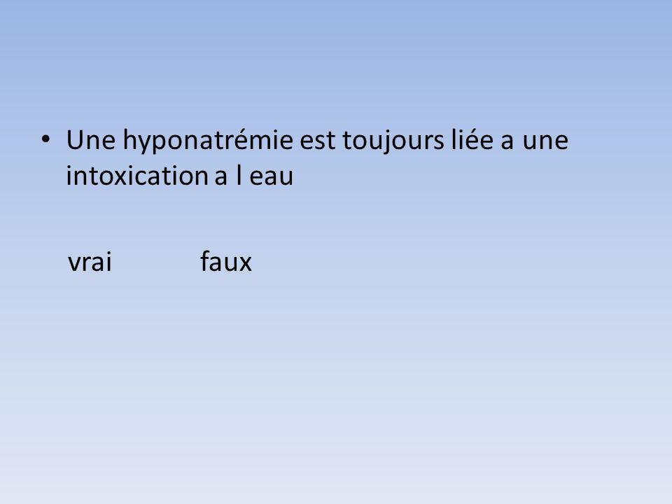 Une hyponatrémie est toujours liée a une intoxication a l eau
