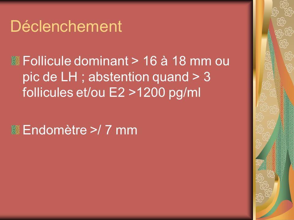 Déclenchement Follicule dominant > 16 à 18 mm ou pic de LH ; abstention quand > 3 follicules et/ou E2 >1200 pg/ml.