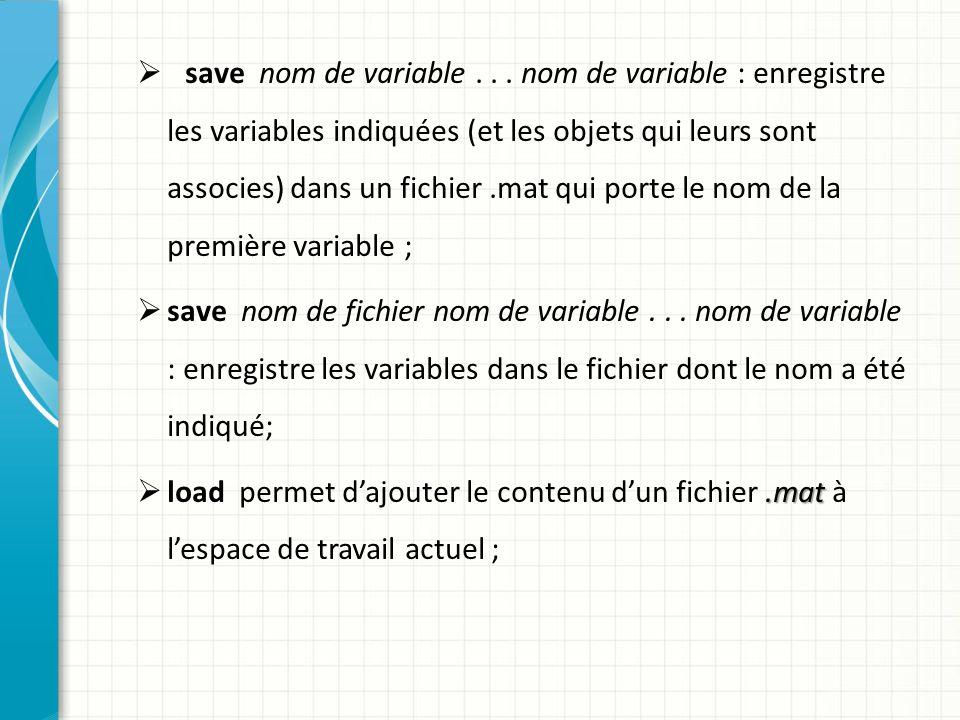 save nom de variable . . . nom de variable : enregistre les variables indiquées (et les objets qui leurs sont associes) dans un fichier .mat qui porte le nom de la première variable ;