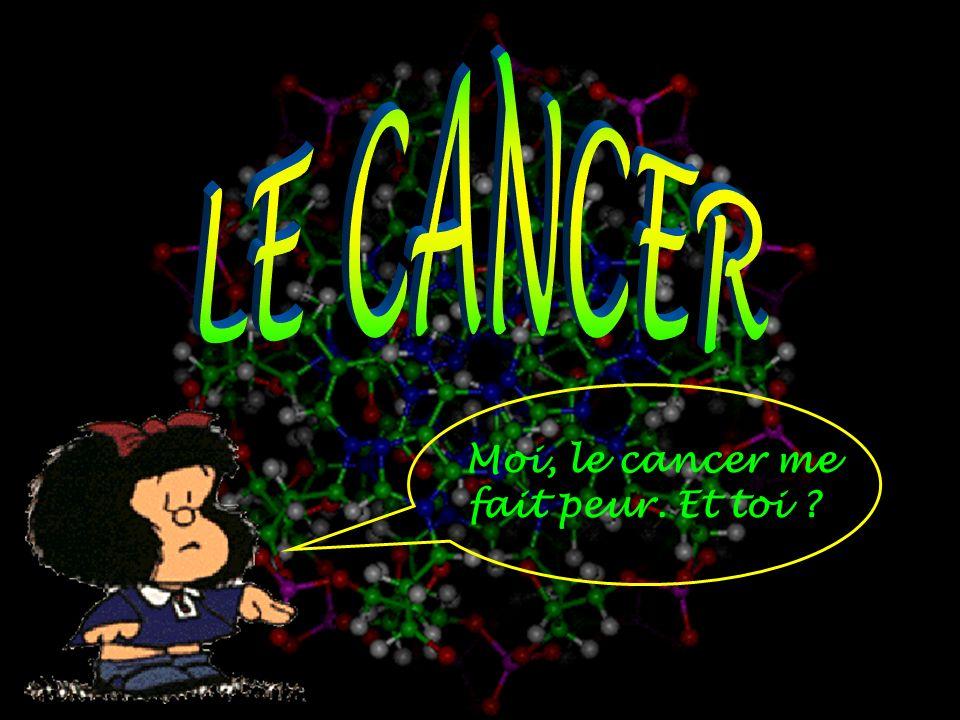 LE CANCER Moi, le cancer me fait peur. Et toi