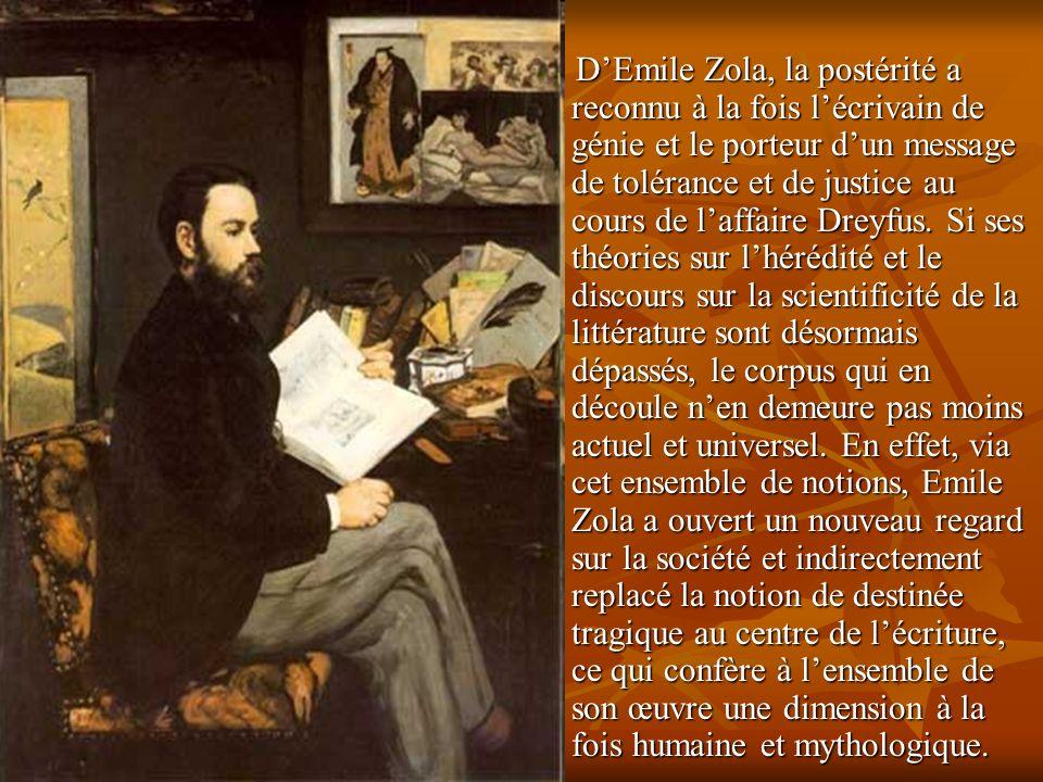 D'Emile Zola, la postérité a reconnu à la fois l'écrivain de génie et le porteur d'un message de tolérance et de justice au cours de l'affaire Dreyfus.